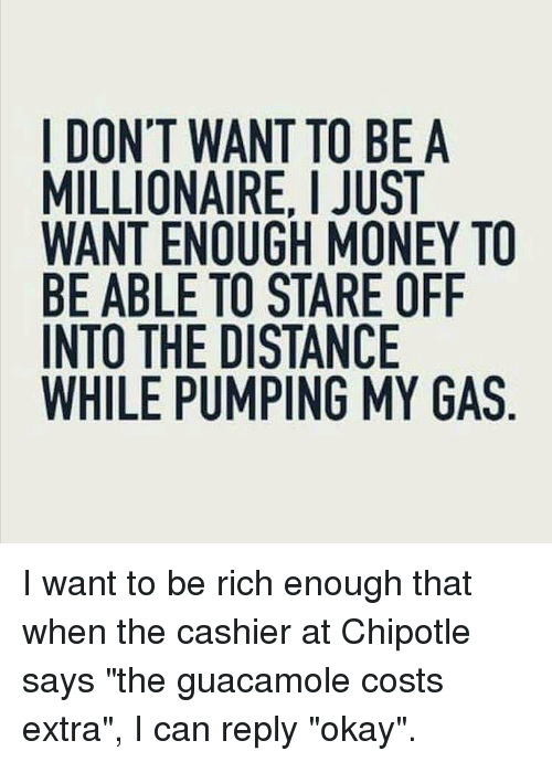 """Chipotle, Guacamole, and Memes: I DON'T WANT TO BE A  MILLIONAIRE, I JUST  WANT ENOUGH MONEY TO  BE ABLE TO STARE OFIF  INTO THE DISTANCE  WHILE PUMPING MY GAS I want to be rich enough that when the cashier at Chipotle says """"the guacamole costs extra"""", I can reply """"okay""""."""