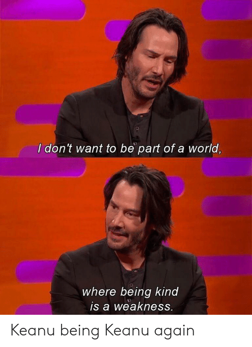 weakness: I don't want to be part of a world,  where being kind  is a weakness. Keanu being Keanu again