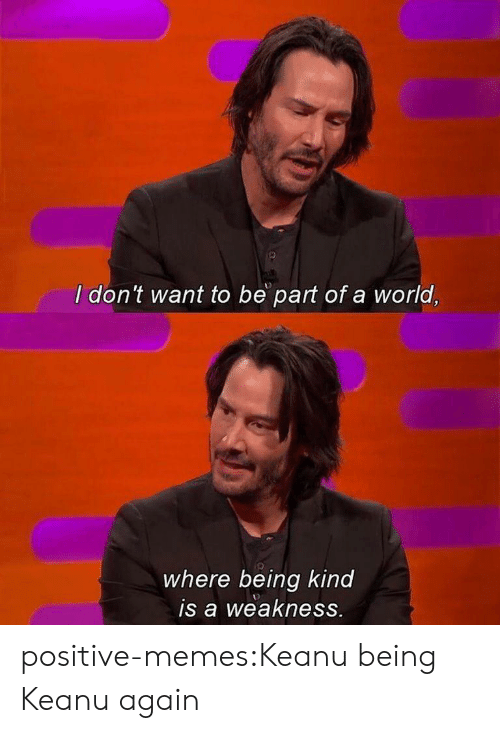 weakness: I don't want to be part of a world,  where being kind  is a weakness. positive-memes:Keanu being Keanu again