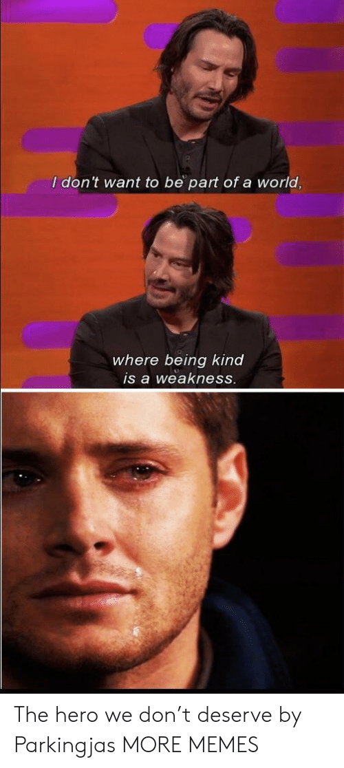 weakness: I don't want to be part ofa world,  where being kind  is a weakness. The hero we don't deserve by Parkingjas MORE MEMES