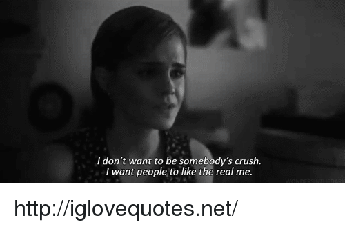 Crush, Http, and The Real: I don't want to be somebody's crush  I want people to like the real me. http://iglovequotes.net/