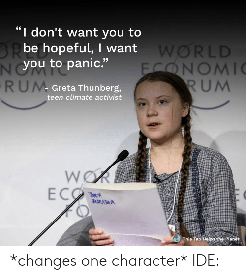 """World, Helps, and Rum: I don't want you to  BRbe hopeful, I want  NYOU to panic.""""  RUM  WORLD  FONOMI  RUM  Greta Thunberg,  teen climate activist  WOR  ECO  The s  BADMSA  This Tab Helps the Planet *changes one character* IDE:"""