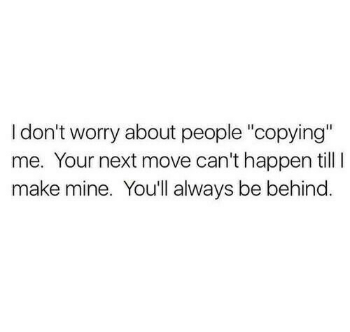 "Mine, Next, and Move: I don't worry about people ""copying""  me. Your next move can't happen till I  make mine. You'll always be behind"