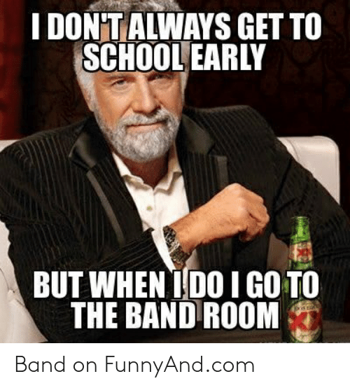 Funny Band Memes: I DON'TALWAYS GET TO  SCHOOL EARLY  BUT WHEN 1D0I GO TO  THE BAND ROOM Band on FunnyAnd.com