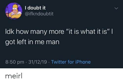 "How Many: I doubt it  @ifkndoubtit  Idk how many more ""it is what it is"" 