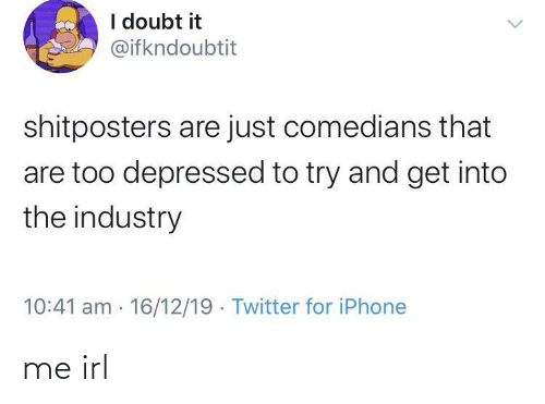 Industry: I doubt it  @ifkndoubtit  shitposters are just comedians that  are too depressed to try and get into  the industry  10:41 am 16/12/19 Twitter for iPhone me irl