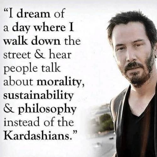 "Kardashians, Philosophy, and Morality: ""I dream of  a day where I  walk down the  street & hear  people talk  about morality,  sustainability  & philosophy  instead of the  Kardashians."