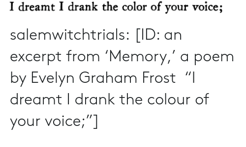 """Target, Tumblr, and Blog: I dreamt I drank the color of your voice; salemwitchtrials: [ID: an excerpt from'Memory,' a poem by Evelyn Graham Frost """"I dreamt I drank the colour of your voice;""""]"""