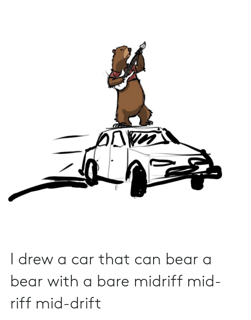 bare: I drew a car that can bear a bear with a bare midriff mid-riff mid-drift