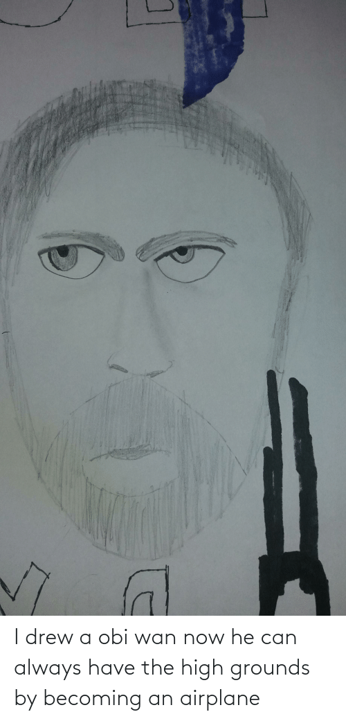 drew: I drew a obi wan now he can always have the high grounds by becoming an airplane