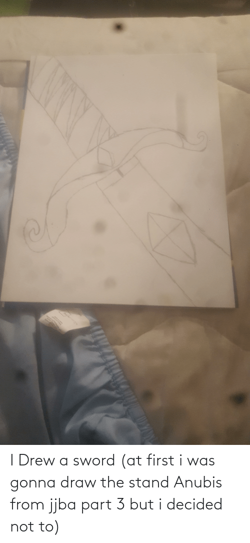 drew: I Drew a sword (at first i was gonna draw the stand Anubis from jjba part 3 but i decided not to)