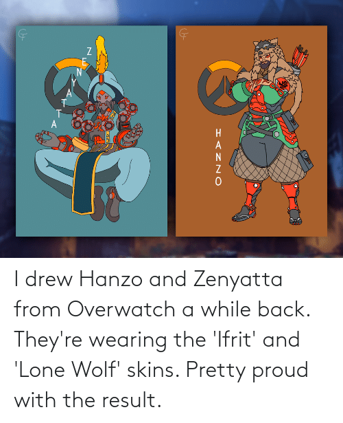drew: I drew Hanzo and Zenyatta from Overwatch a while back. They're wearing the 'Ifrit' and 'Lone Wolf' skins. Pretty proud with the result.