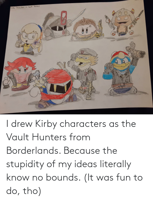 the vault: I drew Kirby characters as the Vault Hunters from Borderlands. Because the stupidity of my ideas literally know no bounds. (It was fun to do, tho)