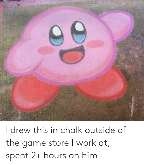 drew: I drew this in chalk outside of the game store I work at, I spent 2+ hours on him