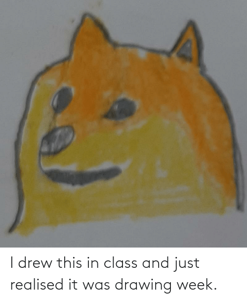 In Class: I drew this in class and just realised it was drawing week.