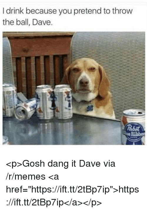 """Memes, Via, and You: I drink because you pretend to throw  the ball, Dave <p>Gosh dang it Dave via /r/memes <a href=""""https://ift.tt/2tBp7ip"""">https://ift.tt/2tBp7ip</a></p>"""