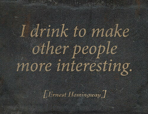 Make, More, and Interesting: I drink to make  other people  more interesting.  Ernest IHewingway