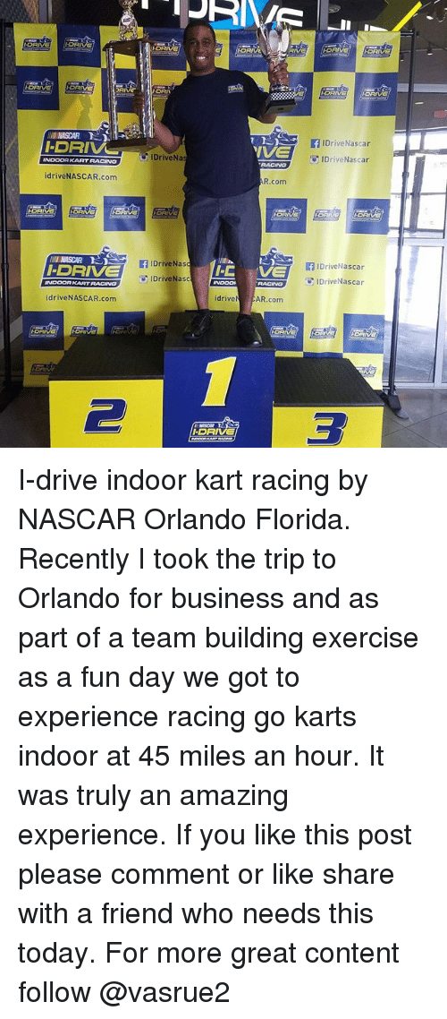 Memes, Nas, and Nascar: I-DRIVE  I DRIVE  INDOOR KART RACING  idrive NASCAR.com  NASCAR D  I DRIVE  INDOOR KARTRACING  idrive NASCAR.com  I.D  FIDrive Nascar  IDriveNa  IDriveNascar  R.com  IDrive Nas  IDrive Nascar  If I-C  O IDriveNasc  RACING  IDrive Nascar  drive  AR.com  I DR I-drive indoor kart racing by NASCAR Orlando Florida. Recently I took the trip to Orlando for business and as part of a team building exercise as a fun day we got to experience racing go karts indoor at 45 miles an hour. It was truly an amazing experience. If you like this post please comment or like share with a friend who needs this today. For more great content follow @vasrue2