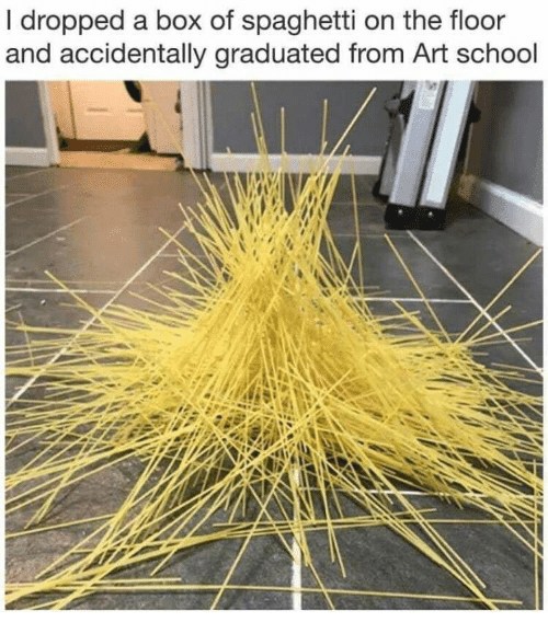 art school: I dropped a box of spaghetti on the floor  and accidentally graduated from Art school