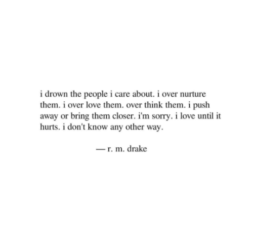drown: i drown the people i care about. i over nurture  them. i over love them. over think them. i push  away or bring them closer. i'm sorry. i love until it  hurts. i don't know any other way  r. m. drake