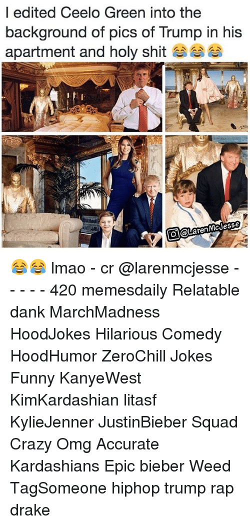 Memes, Ceelo, and Ceelo Green: I edited Ceelo Green into the  background of pics of Trump in his  apartment and holy shit  renMC Jesse 😂😂 lmao - cr @larenmcjesse - - - - - 420 memesdaily Relatable dank MarchMadness HoodJokes Hilarious Comedy HoodHumor ZeroChill Jokes Funny KanyeWest KimKardashian litasf KylieJenner JustinBieber Squad Crazy Omg Accurate Kardashians Epic bieber Weed TagSomeone hiphop trump rap drake