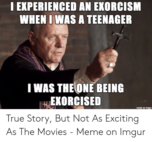 Exorcism Meme: I EXPERIENCED AN EXORCISM  WHEN IWAS A TEENAGER  I WAS THE ONE BEING  EKORCISED  made on imgur