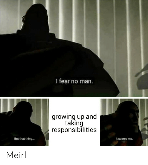 Growing up: I fear no man.  growing up and  taking  responsibilities  it scares me.  But that thing.. Meirl