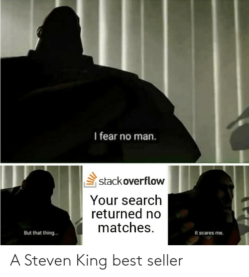 Fear: I fear no man.  stackoverflow  Your search  returned no  matches.  it scares me.  But that thing.. A Steven King best seller