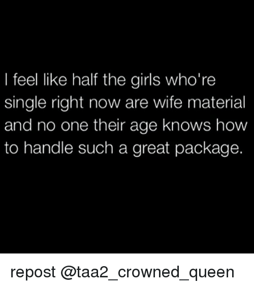 Whoring: I feel like half the girls who're  single right now are wife material  and no one their age knows how  to handle such a great package. repost @taa2_crowned_queen