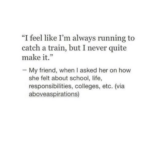 """Life, School, and Quite: """"I feel like I'm always running to  catch a train, but I never quite  make it.""""  - My friend, when I asked her on how  she felt about school, life,  responsibilities, colleges, etc. (via  aboveaspirations)"""