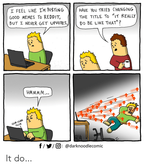 "Upvotes: I FEEL LIKE IM POSTING  GOOD MEMES To REDDIT,  BUT I NEVER GET UPVOTES.)  HAVE YoU TRIED CHANGING  THE TITLE To ""IT REALLYY  Do BE LIKE THAT?  HMMMM...  CLIK CLAK  CLIK  GEW  f/ O @darknoodlecomic It do…"