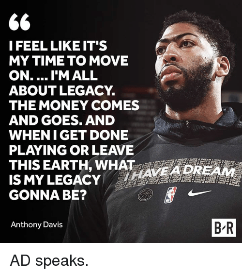 davis: I FEEL LIKE IT'S  MY TIME TO MOVE  ON.... I'M ALL  ABOUTLEGACY.  THE MONEY COMES  AND GOES. AND  WHENIGET DONE  PLAYING OR LEAVE  THIS EARTH, WHAT AVE4DREAM  IS MYLEGACY  GONNA BE?  Anthony Davis  B R AD speaks.