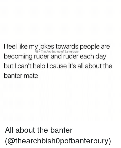 Memes, Help, and 🤖: I feel like my iokes towards people are  becoming ruder and ruder each day  but I can't help I cause it's all about the  banter mate  FB The Archbishop of Banterbury All about the banter (@thearchbish0pofbanterbury)