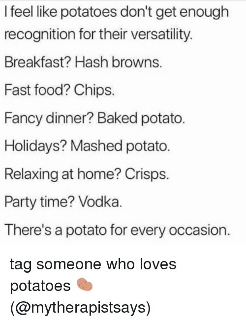 Baked, Fast Food, and Food: I feel like potatoes don't get enough  recognition for their versatility  Breakfast? Hash browns  Fast food? Chips.  Fancy dinner? Baked potato  Holidays? Mashed potato.  Relaxing at home? Crisps.  Party time? Vodka  There's a potato for every occasion. tag someone who loves potatoes 🥔 (@mytherapistsays)