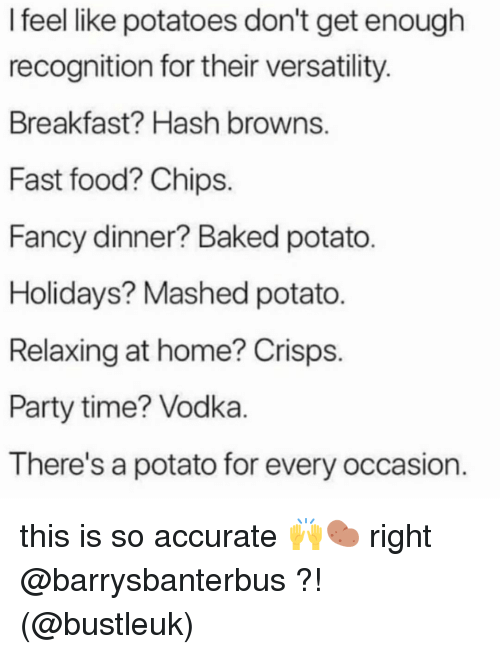 hash: I feel like potatoes don't get enough  recognition for their versatility  Breakfast? Hash browns  Fast food? Chips.  Fancy dinner? Baked potato  Holidays? Mashed potato.  Relaxing at home? Crisps.  Party time? Vodka  There's a potato for every occasion. this is so accurate 🙌🥔 right @barrysbanterbus ?! (@bustleuk)