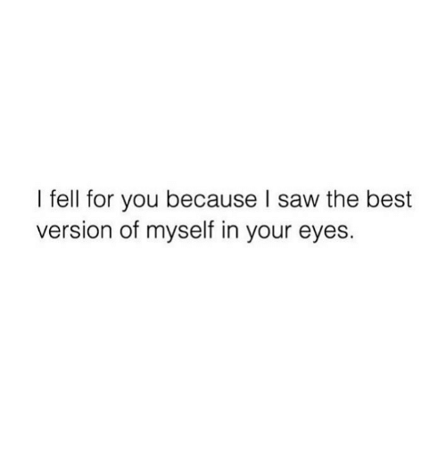 Saw, Best, and You: I fell for you because I saw the best  version of myself in your eyes.