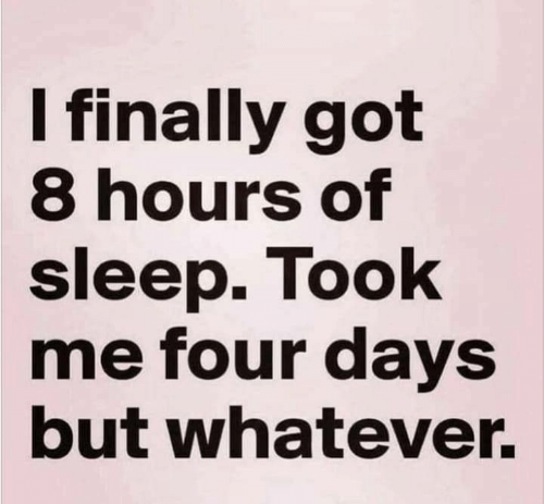 But Whatever: I finally got  8 hours of  sleep. Took  me four days  but whatever.