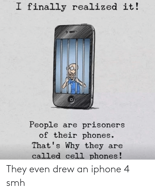 cell phones: I finally realized it!  People  of their phones.  That's Why they are  called cell phones!  are prisoners They even drew an iphone 4 smh