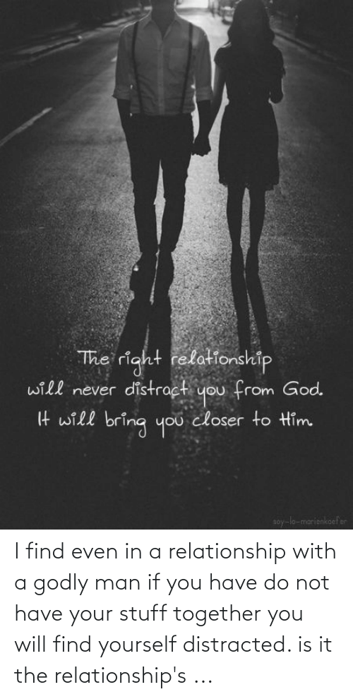 Godly: I find even in a relationship with a godly man if you have do not have your stuff together you will find yourself distracted. is it the relationship's ...