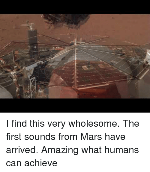 Mars, Amazing, and Wholesome: I find this very wholesome. The first sounds from Mars have arrived.  Amazing what humans can achieve