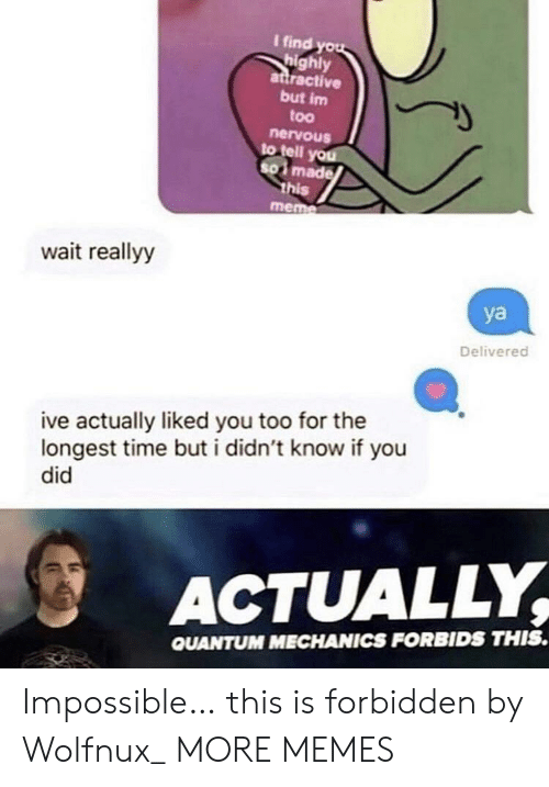 Dank, Meme, and Memes: I find you  highly  attractive  but im  too  nervous  to tell you  SO made  this  meme  wait reallyy  ya  Delivered  ive actually liked you too for the  longest time buti didn't know if you  did  ACTUALLY  QUANTUM MECHANICS FORBIDS THIS. Impossible… this is forbidden by Wolfnux_ MORE MEMES