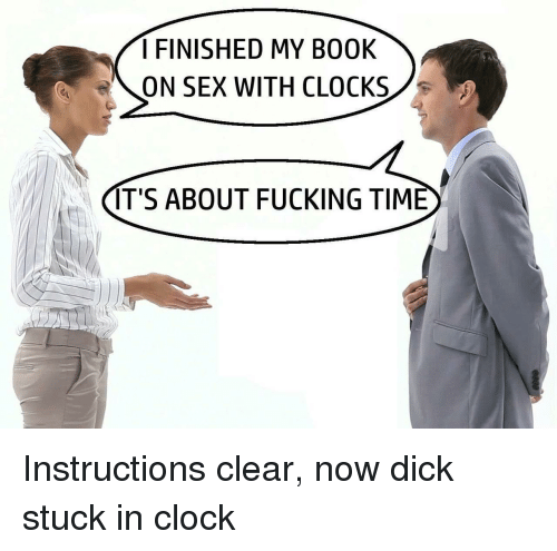 Clock, Fucking, and Sex: I FINISHED MY B00K  ON SEX WITH CLOCKS  IT'S ABOUT FUCKING TIME Instructions clear, now dick stuck in clock