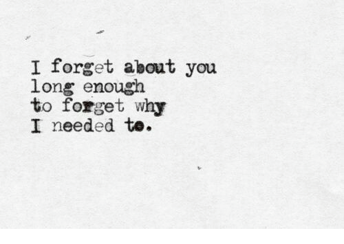 Why, You, and Enough: I forget about you  long enough  to forget why  I needed te.