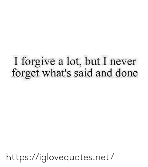 Forgive: I forgive a lot, but I never  forget what's said and done https://iglovequotes.net/