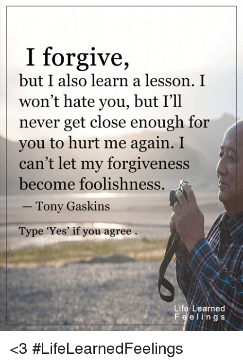 Lessoned: I forgive,  but I also learn a lesson. I  won't hate you, but I'll  never get close enough for  you to hurt me again. I  can't let my forgiveness  become foolishness  Tony Gaskins  Type 'Yes' if you agree  Life Learned  Fe e ling s <3 #LifeLearnedFeelings