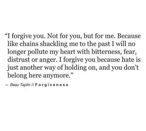 "Heart, Fear, and Forgiveness: ""I forgive you. Not for you, but for me. Because  like chains shackling me to the past I will no  longer pollute my heart with bitterness, fear,  distrust or anger. I forgive you because hate is  just another way of holding on, and you don't  belong here anymore.  - Beau Taplin I/ Forgiveness"