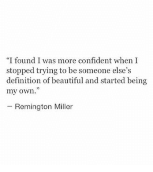 """Beautiful, Definition, and Definition Of: """"I found I was more confident when I  stopped trying to be someone else's  definition of beautiful and started being  my own.""""  05  -Remington Miller"""