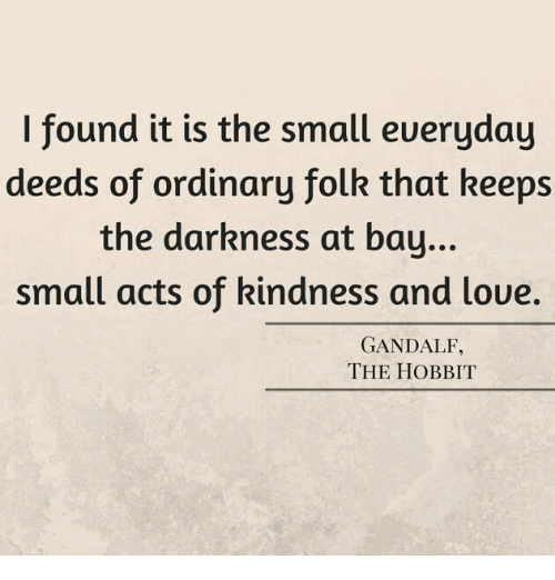 Gandalf, Memes, and Hobbit: I found it is the small eueryday  deeds of ordinary folk that keeps  the darkness at bay...  small acts of kindness and loue.  GANDALF,  THE HOBBIT