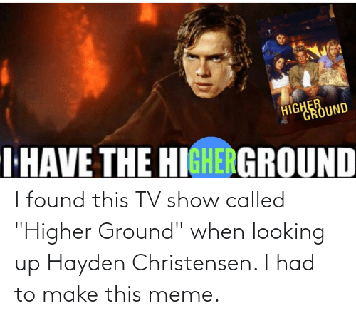 """called: I found this TV show called """"Higher Ground"""" when looking up Hayden Christensen. I had to make this meme."""