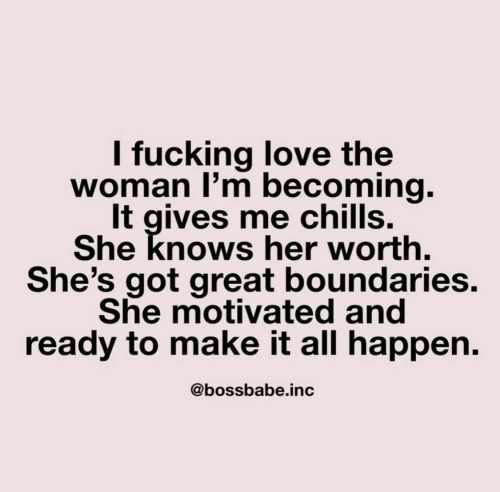 Fucking, Love, and She Knows: I fucking love the  woman I'm becoming.  It gives me chills.  She knows her worth.  She's got great boundaries.  She motivated and  ready to make it all happen.  @bossbabe.inc